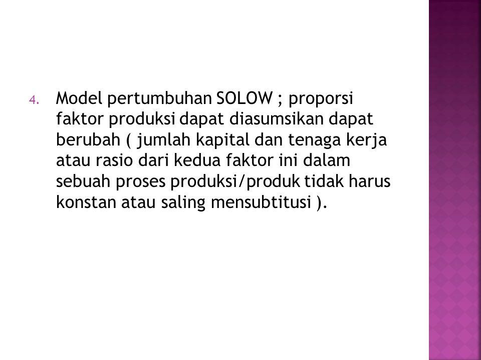 Model pertumbuhan SOLOW ; proporsi faktor produksi dapat diasumsikan dapat berubah ( jumlah kapital dan tenaga kerja atau rasio dari kedua faktor ini dalam sebuah proses produksi/produk tidak harus konstan atau saling mensubtitusi ).