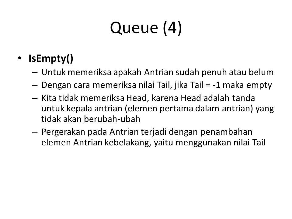 Queue (4) IsEmpty() Untuk memeriksa apakah Antrian sudah penuh atau belum. Dengan cara memeriksa nilai Tail, jika Tail = -1 maka empty.