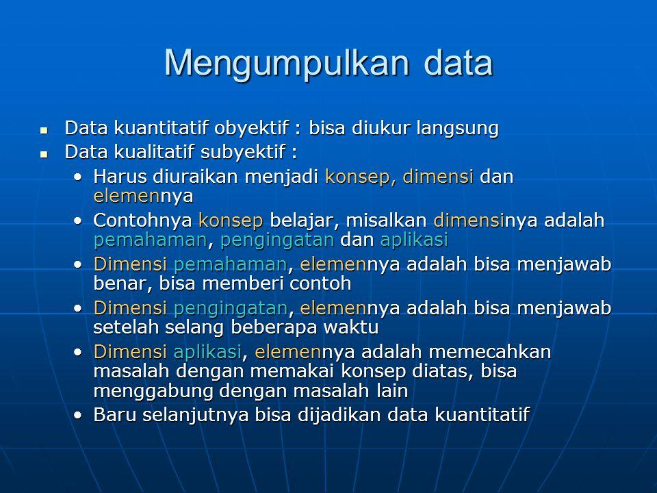 Mengumpulkan data Data kuantitatif obyektif : bisa diukur langsung