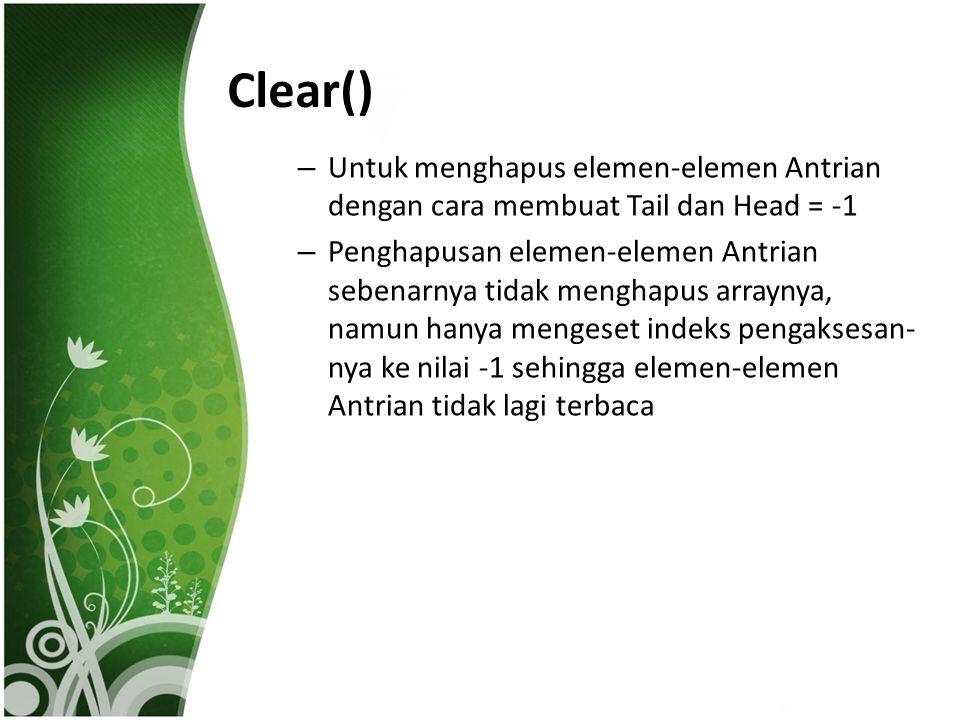 Clear() Untuk menghapus elemen-elemen Antrian dengan cara membuat Tail dan Head = -1.