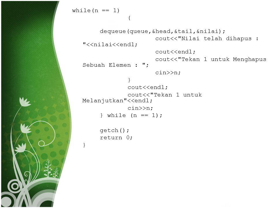 while(n == 1) { dequeue(queue,&head,&tail,&nilai); cout<< Nilai telah dihapus : <<nilai<<endl; cout<<endl; cout<< Tekan 1 untuk Menghapus Sebuah Elemen : ; cin>>n; } cout<< Tekan 1 untuk Melanjutkan <<endl; } while (n == 1); getch(); return 0;