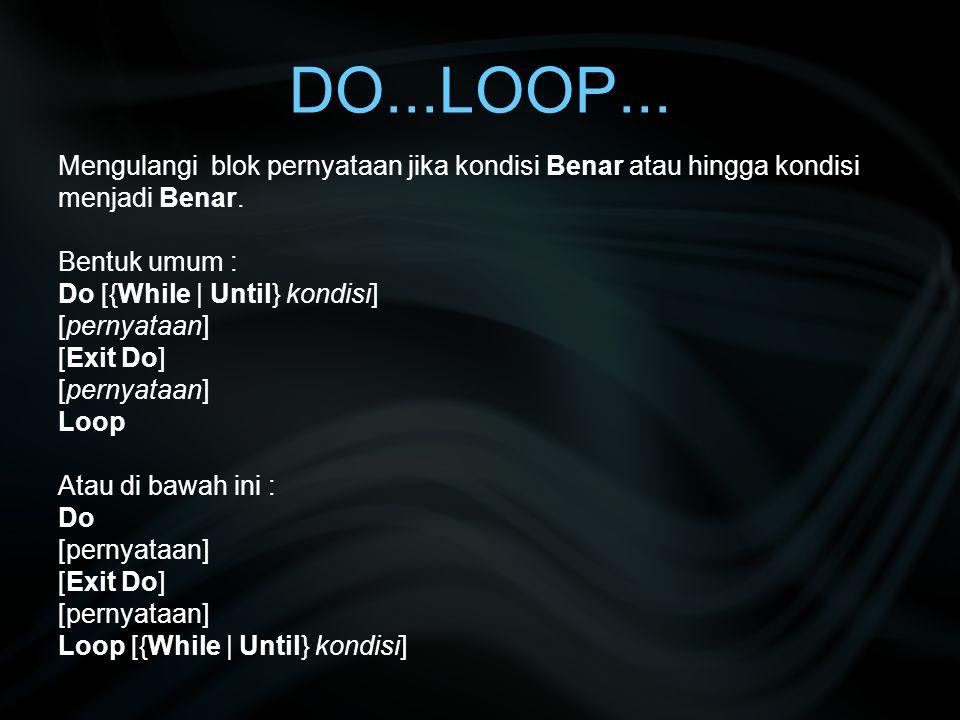 DO...LOOP... Mengulangi blok pernyataan jika kondisi Benar atau hingga kondisi menjadi Benar. Bentuk umum :