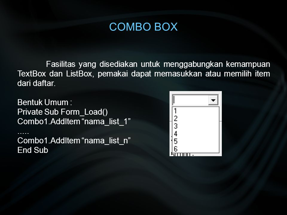 COMBO BOX Fasilitas yang disediakan untuk menggabungkan kemampuan TextBox dan ListBox, pemakai dapat memasukkan atau memilih item dari daftar.