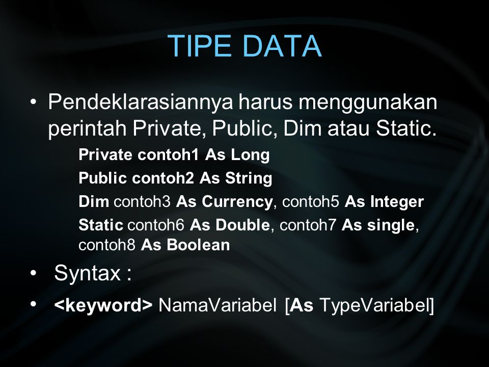 TIPE DATA Pendeklarasiannya harus menggunakan perintah Private, Public, Dim atau Static. Private contoh1 As Long.