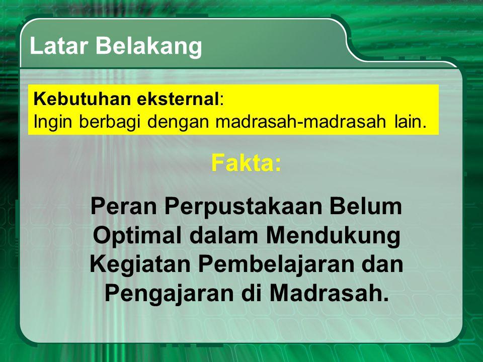 Latar Belakang Kebutuhan eksternal: Ingin berbagi dengan madrasah-madrasah lain. Fakta: