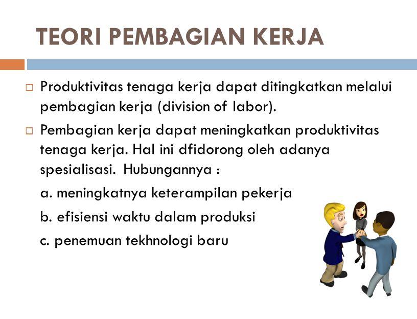 TEORI PEMBAGIAN KERJA Produktivitas tenaga kerja dapat ditingkatkan melalui pembagian kerja (division of labor).