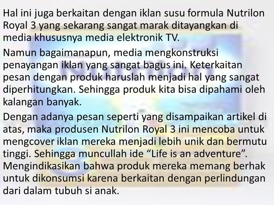 Hal ini juga berkaitan dengan iklan susu formula Nutrilon Royal 3 yang sekarang sangat marak ditayangkan di media khususnya media elektronik TV.