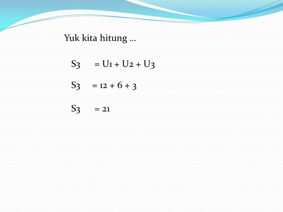 Yuk kita hitung … S3 = U1 + U2 + U3 S3 = 12 + 6 + 3 S3 = 21