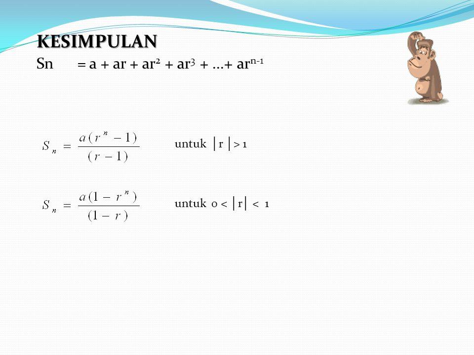 KESIMPULAN Sn = a + ar + ar2 + ar3 + ...+ arn-1 untuk │r │> 1