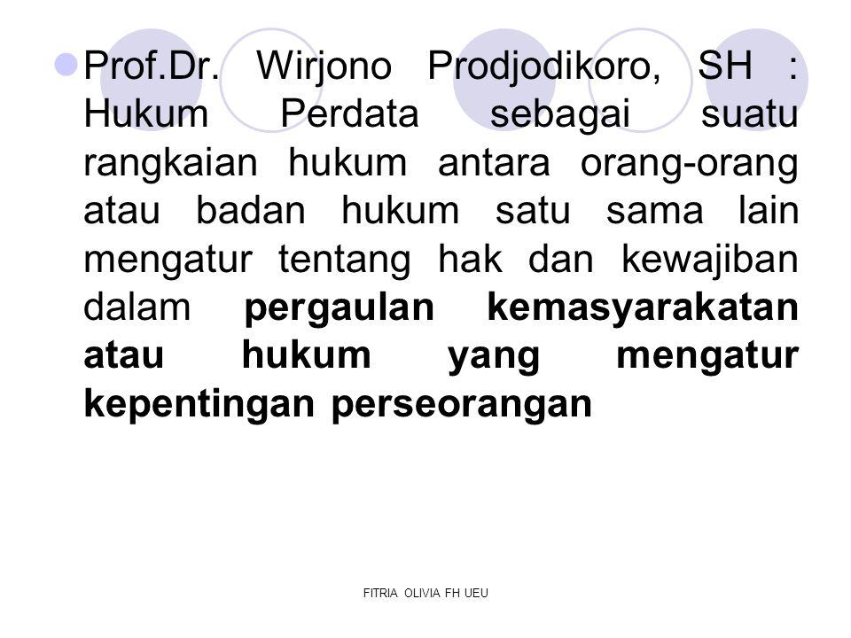 Prof.Dr. Wirjono Prodjodikoro, SH : Hukum Perdata sebagai suatu rangkaian hukum antara orang-orang atau badan hukum satu sama lain mengatur tentang hak dan kewajiban dalam pergaulan kemasyarakatan atau hukum yang mengatur kepentingan perseorangan