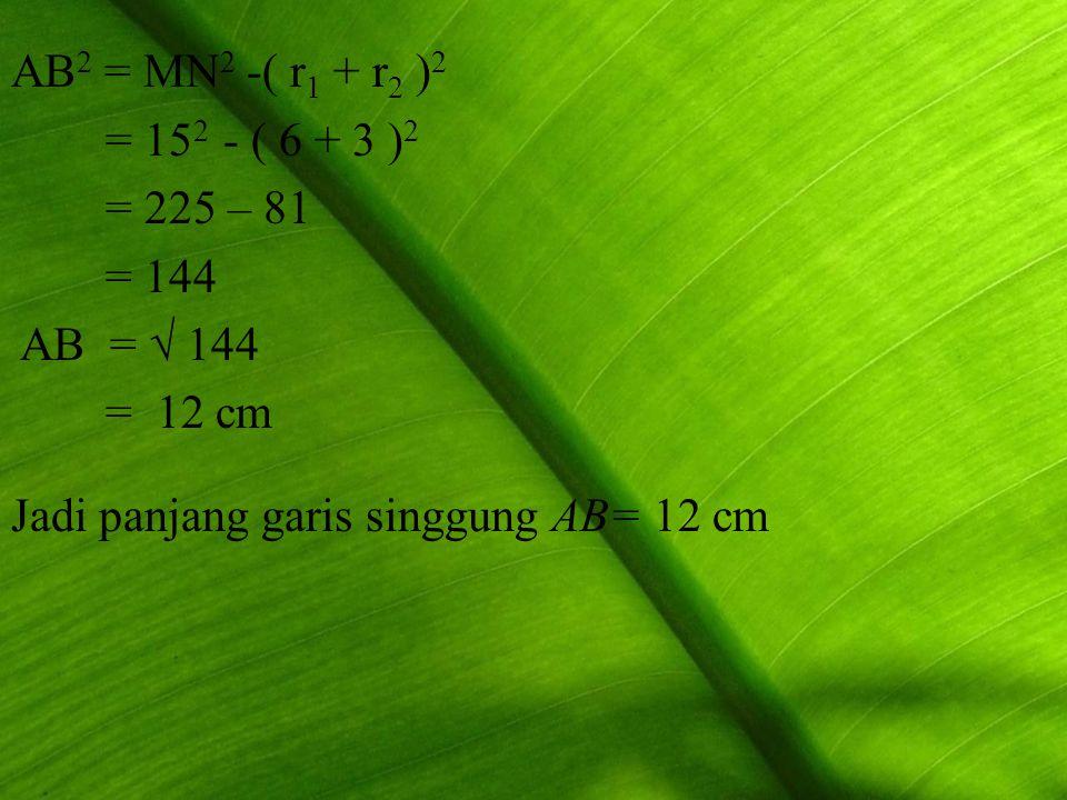 AB2 = MN2 -( r1 + r2 )2 = 152 - ( 6 + 3 )2. = 225 – 81.