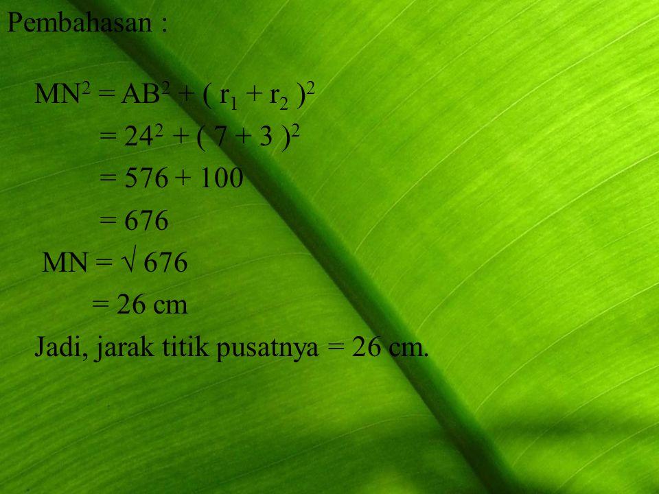 Pembahasan : MN2 = AB2 + ( r1 + r2 )2. = 242 + ( 7 + 3 )2. = 576 + 100. = 676. MN = √ 676. = 26 cm.