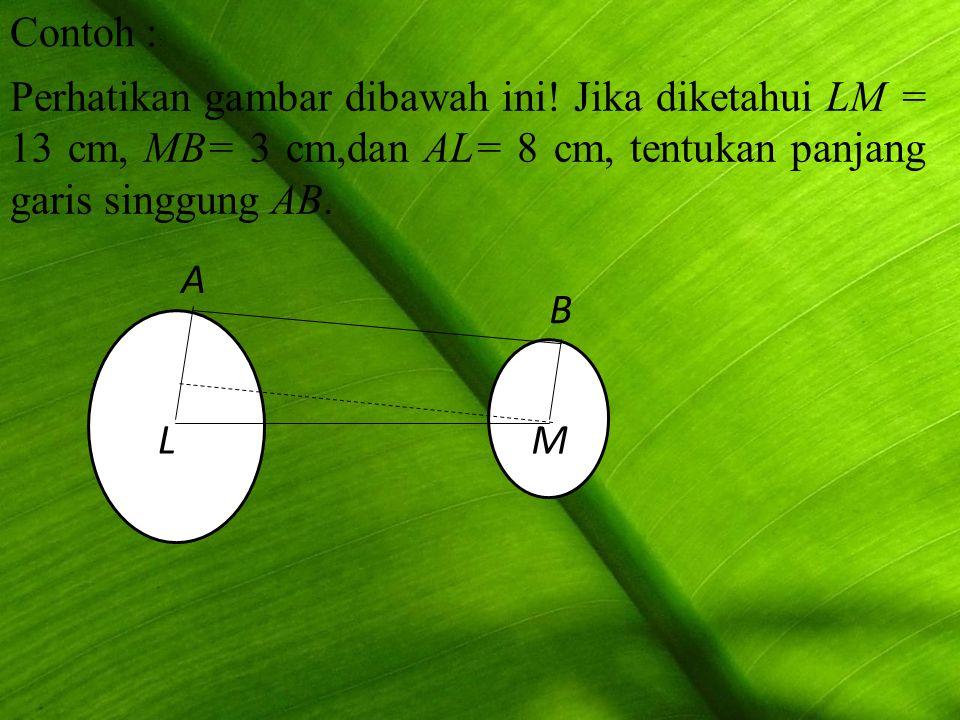 Contoh :: Perhatikan gambar dibawah ini! Jika diketahui LM = 13 cm, MB= 3 cm,dan AL= 8 cm, tentukan panjang garis singgung AB.