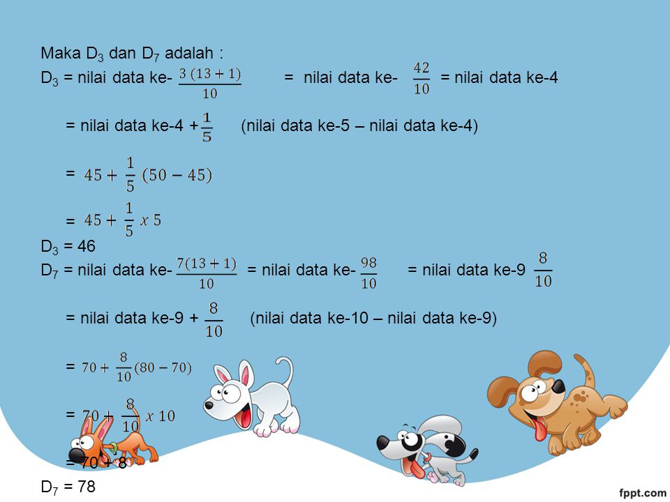 Maka D3 dan D7 adalah : D3 = nilai data ke- = nilai data ke- = nilai data ke-4 = nilai data ke-4 + (nilai data ke-5 – nilai data ke-4) = D3 = 46 D7 = nilai data ke- = nilai data ke- = nilai data ke-9 = nilai data ke-9 + (nilai data ke-10 – nilai data ke-9) = 70 + 8 D7 = 78
