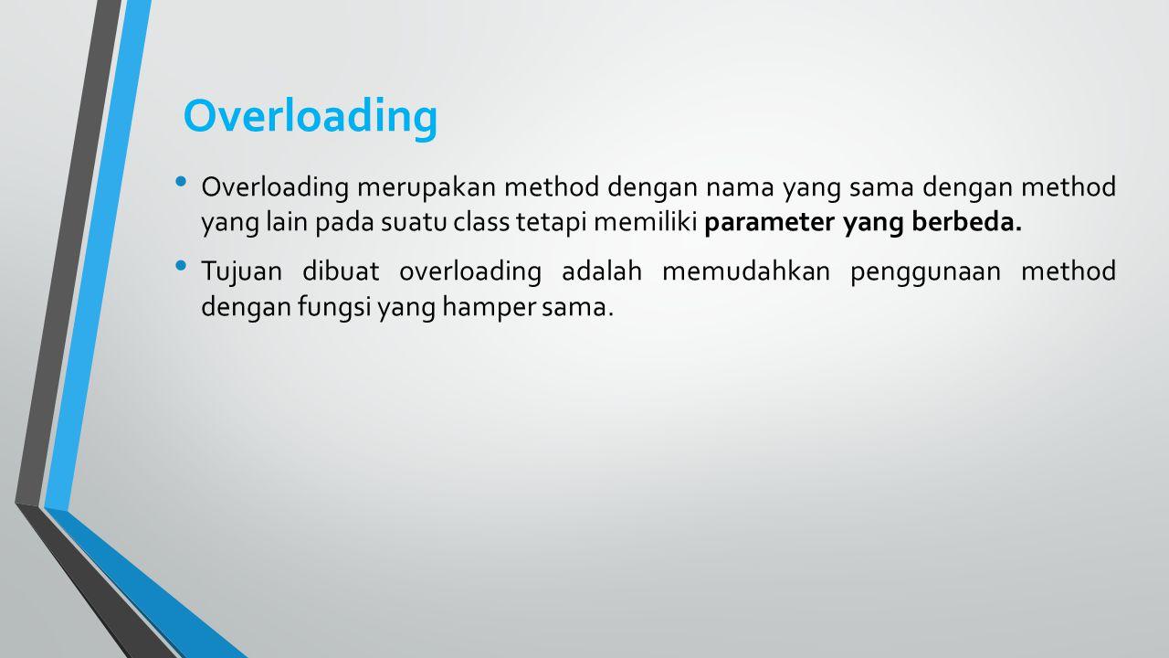 Overloading Overloading merupakan method dengan nama yang sama dengan method yang lain pada suatu class tetapi memiliki parameter yang berbeda.
