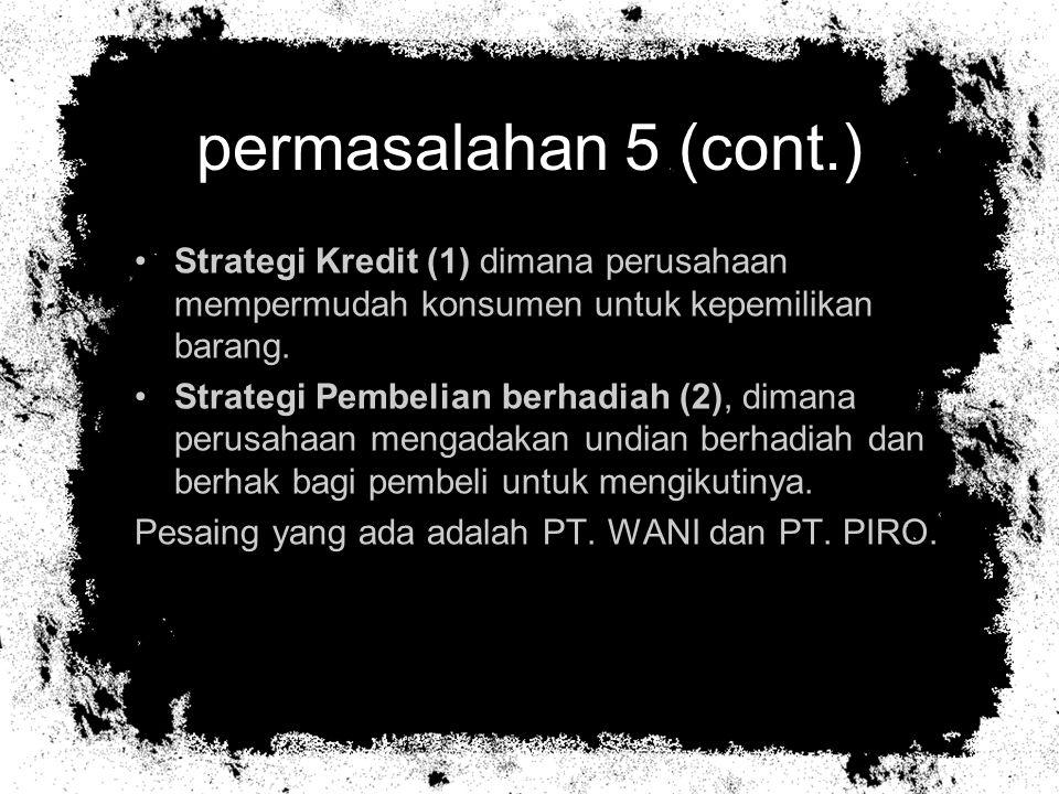 permasalahan 5 (cont.) Strategi Kredit (1) dimana perusahaan mempermudah konsumen untuk kepemilikan barang.