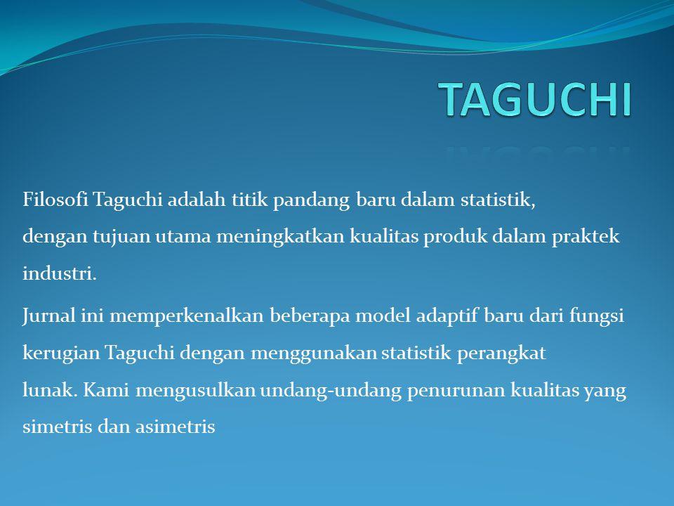 TAGUCHI Filosofi Taguchi adalah titik pandang baru dalam statistik, dengan tujuan utama meningkatkan kualitas produk dalam praktek industri.