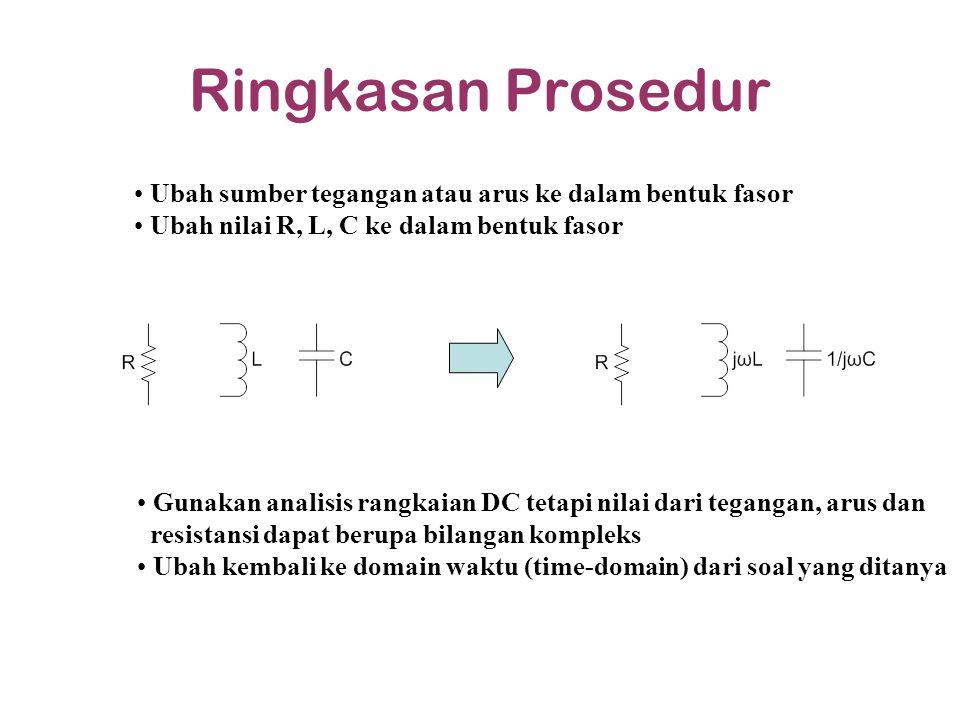Ringkasan Prosedur Ubah sumber tegangan atau arus ke dalam bentuk fasor. Ubah nilai R, L, C ke dalam bentuk fasor.