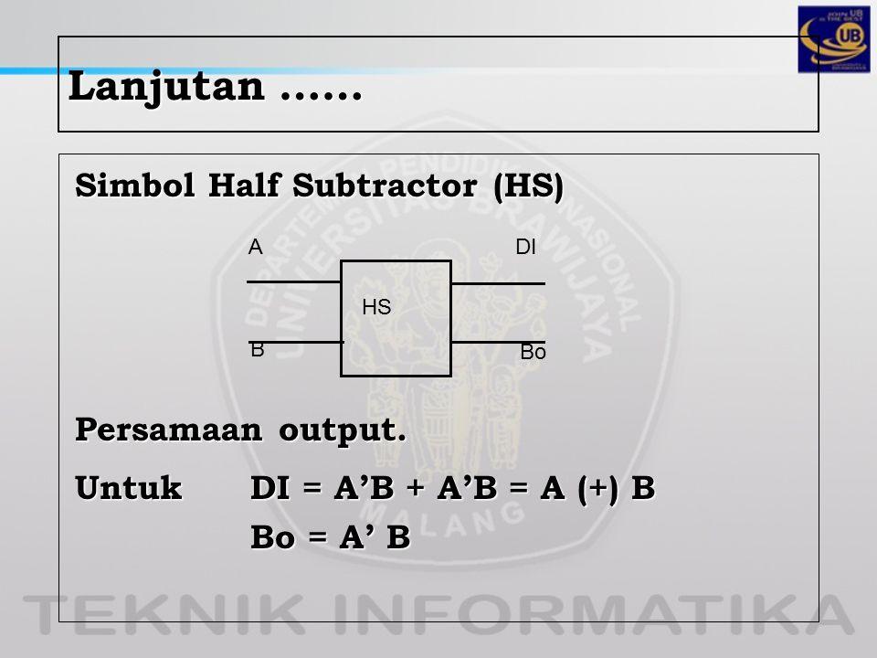Lanjutan …… Simbol Half Subtractor (HS) Persamaan output. Untuk DI = A'B + A'B = A (+) B Bo = A' B