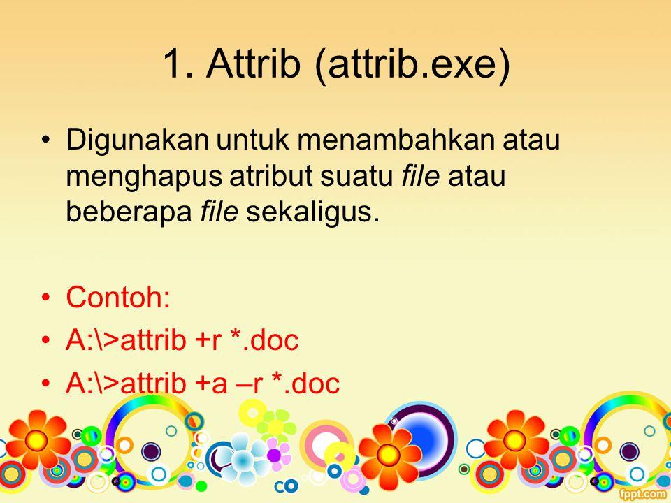 1. Attrib (attrib.exe) Digunakan untuk menambahkan atau menghapus atribut suatu file atau beberapa file sekaligus.