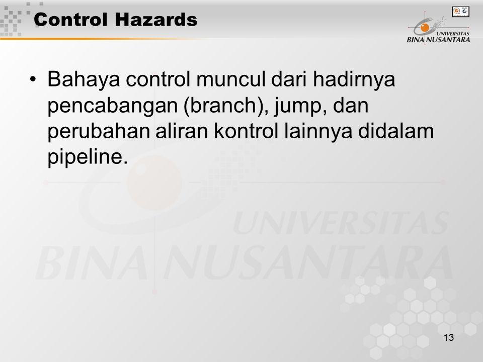 Control Hazards Bahaya control muncul dari hadirnya pencabangan (branch), jump, dan perubahan aliran kontrol lainnya didalam pipeline.