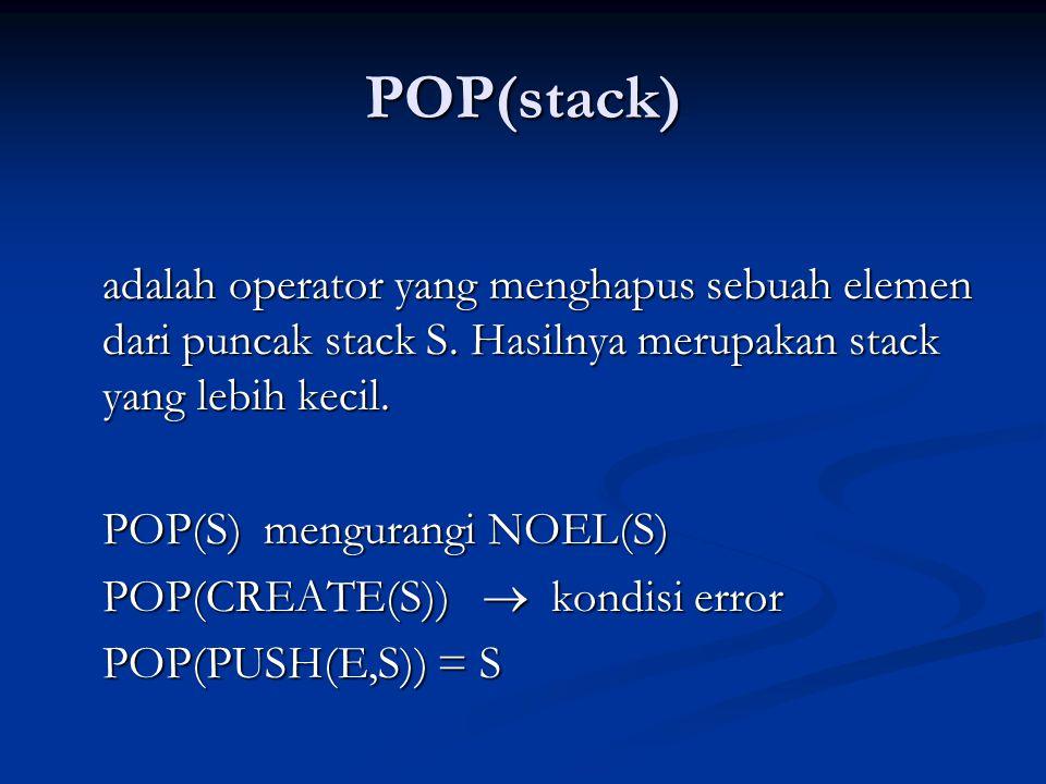 POP(stack) adalah operator yang menghapus sebuah elemen dari puncak stack S. Hasilnya merupakan stack yang lebih kecil.