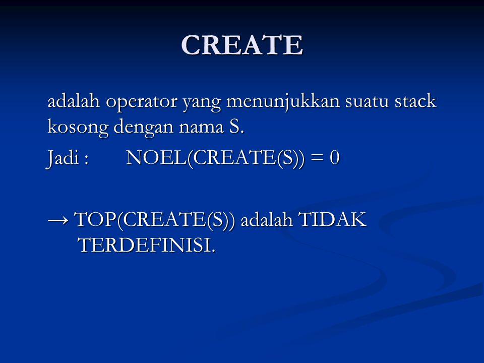 CREATE adalah operator yang menunjukkan suatu stack kosong dengan nama S. Jadi : NOEL(CREATE(S)) = 0.