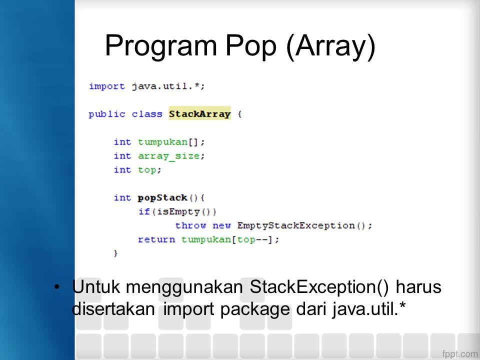 Program Pop (Array) Untuk menggunakan StackException() harus disertakan import package dari java.util.*