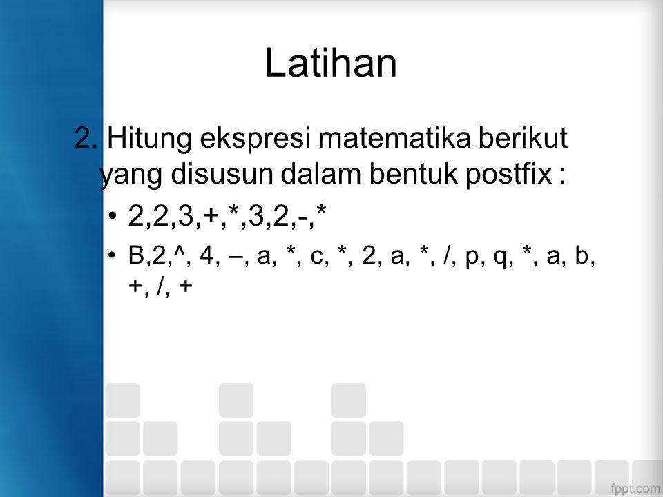 Latihan 2. Hitung ekspresi matematika berikut yang disusun dalam bentuk postfix : 2,2,3,+,*,3,2,-,*