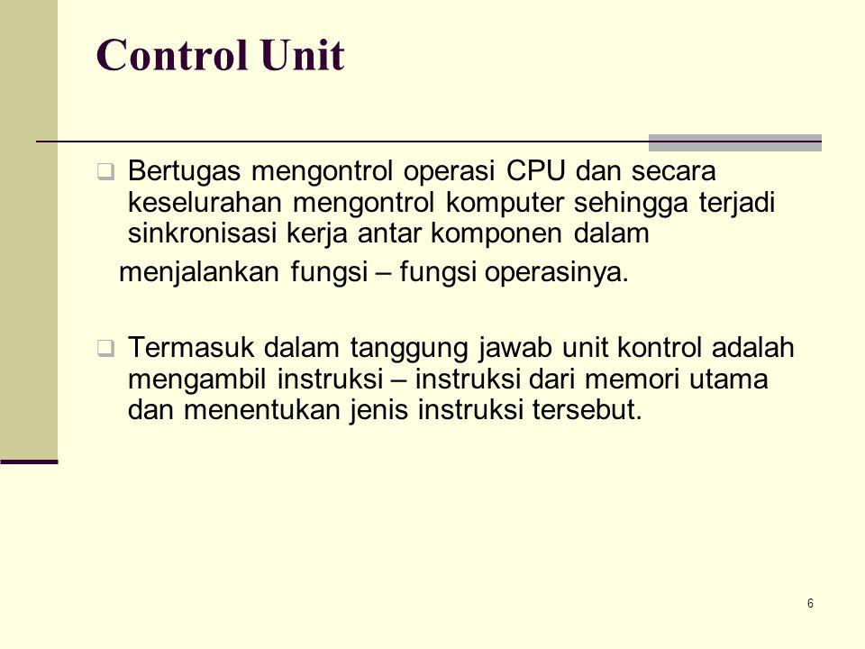 Control Unit Bertugas mengontrol operasi CPU dan secara keselurahan mengontrol komputer sehingga terjadi sinkronisasi kerja antar komponen dalam.