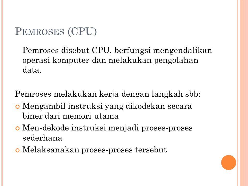 Pemroses (CPU) Pemroses disebut CPU, berfungsi mengendalikan operasi komputer dan melakukan pengolahan data.