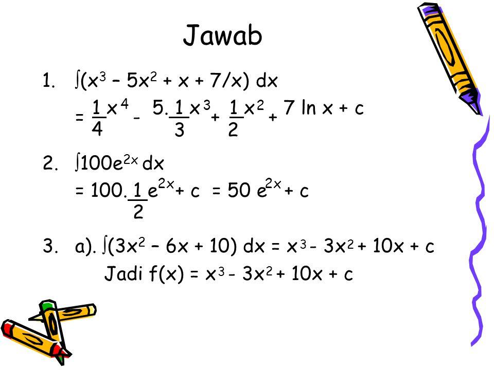 Jawab (x3 – 5x2 + x + 7/x) dx 1 x 5. 1 x 1 x 7 ln x + c 100e2x dx