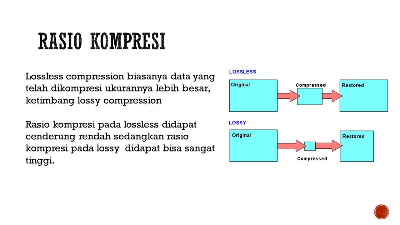 Rasio Kompresi Lossless compression biasanya data yang telah dikompresi ukurannya lebih besar, ketimbang lossy compression.