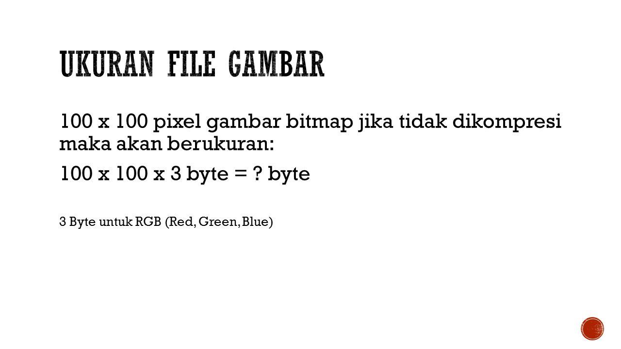 Ukuran file Gambar 100 x 100 pixel gambar bitmap jika tidak dikompresi maka akan berukuran: 100 x 100 x 3 byte = byte.