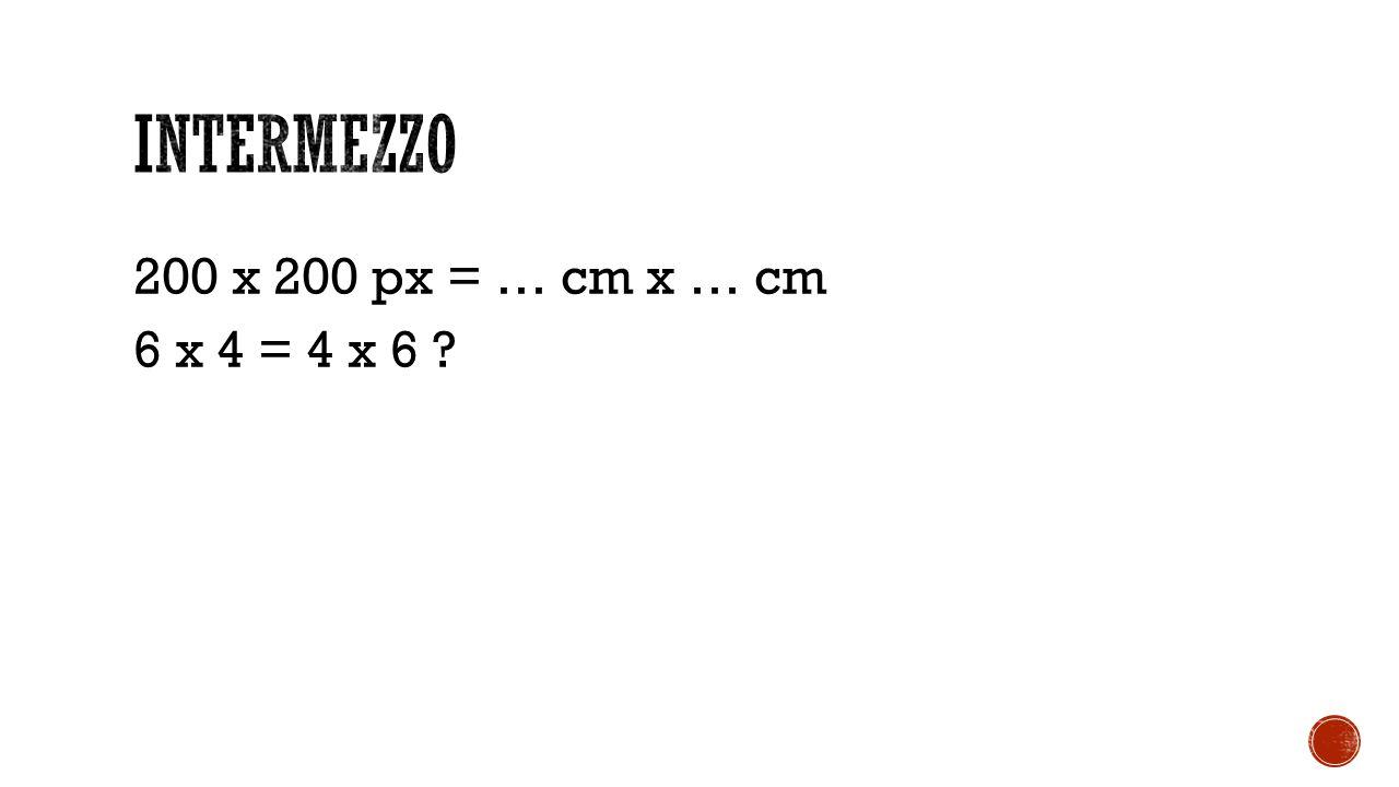 Intermezzo 200 x 200 px = … cm x … cm 6 x 4 = 4 x 6