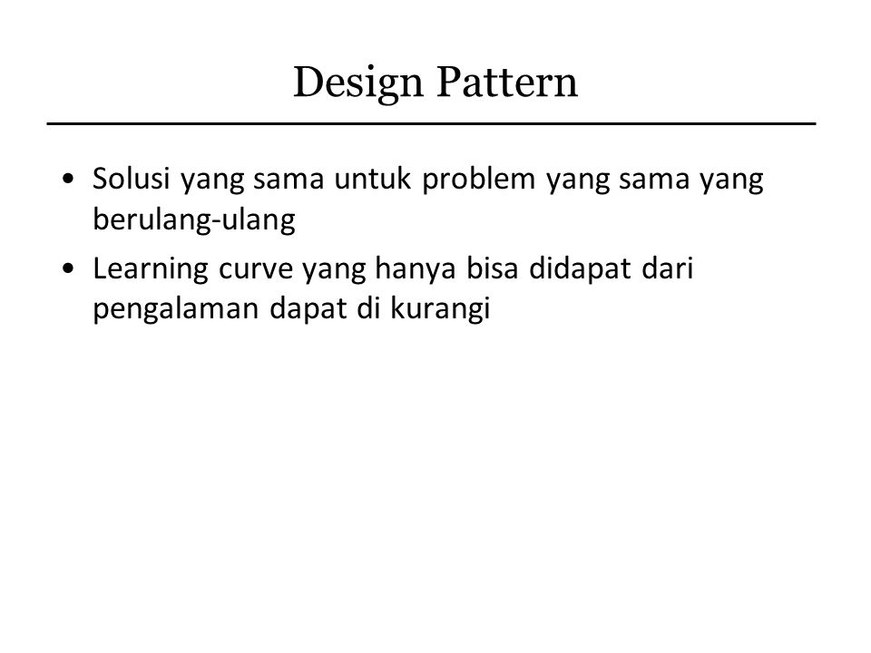 Design Pattern Solusi yang sama untuk problem yang sama yang berulang-ulang.