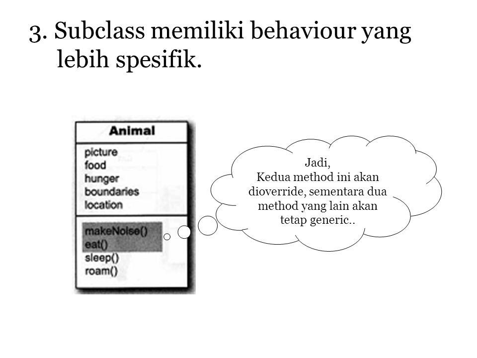 3. Subclass memiliki behaviour yang lebih spesifik.