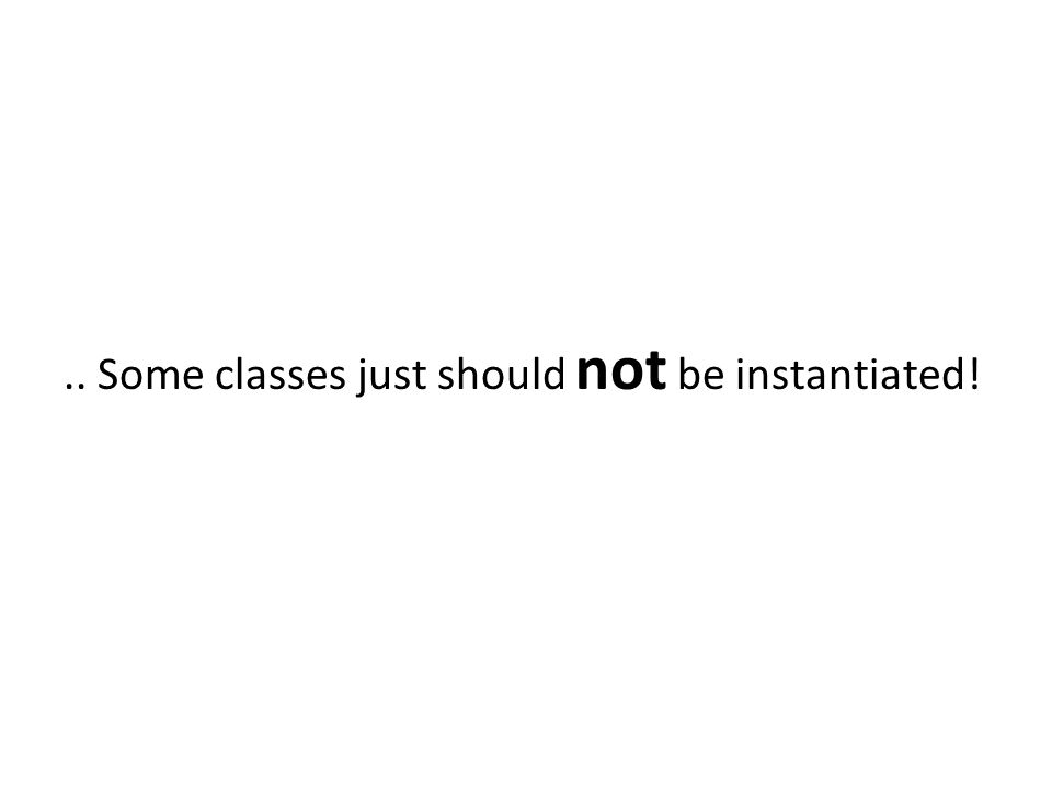 .. Some classes just should not be instantiated!