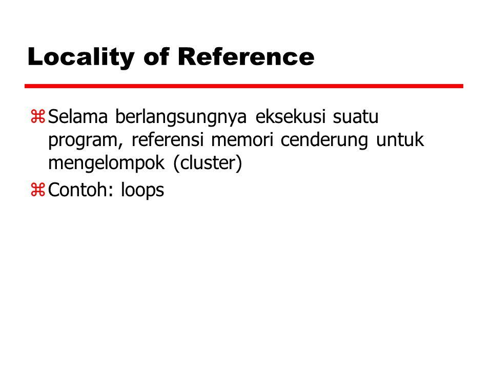 Locality of Reference Selama berlangsungnya eksekusi suatu program, referensi memori cenderung untuk mengelompok (cluster)