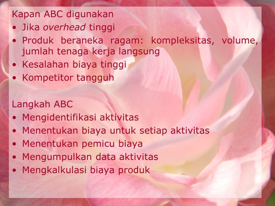 Kapan ABC digunakan Jika overhead tinggi. Produk beraneka ragam: kompleksitas, volume, jumlah tenaga kerja langsung.