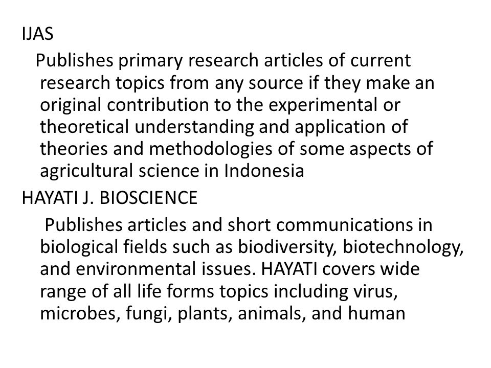 IJAS Publishes primary research articles of current research topics from any source if they make an original contribution to the experimental or theoretical understanding and application of theories and methodologies of some aspects of agricultural science in Indonesia HAYATI J.