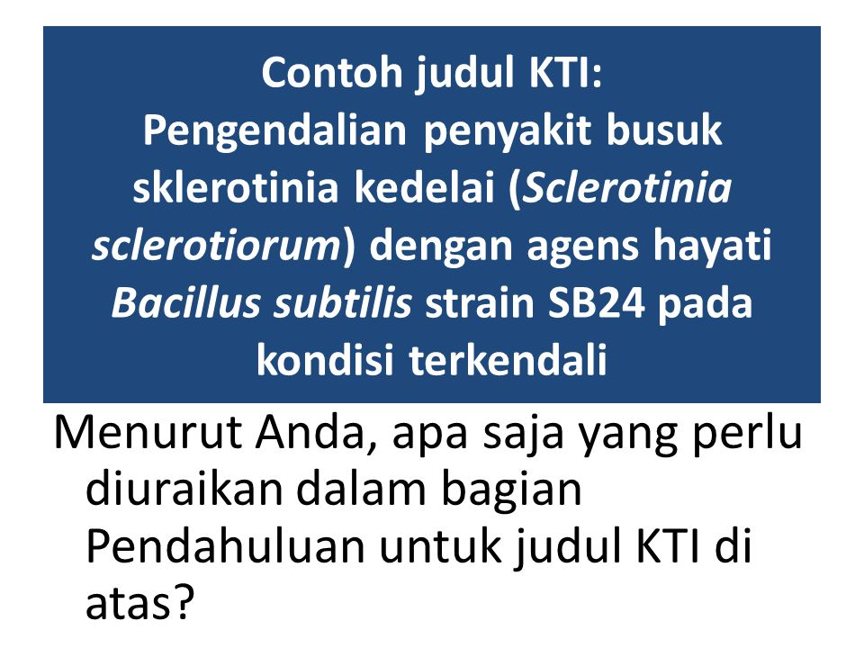 Contoh judul KTI: Pengendalian penyakit busuk sklerotinia kedelai (Sclerotinia sclerotiorum) dengan agens hayati Bacillus subtilis strain SB24 pada kondisi terkendali