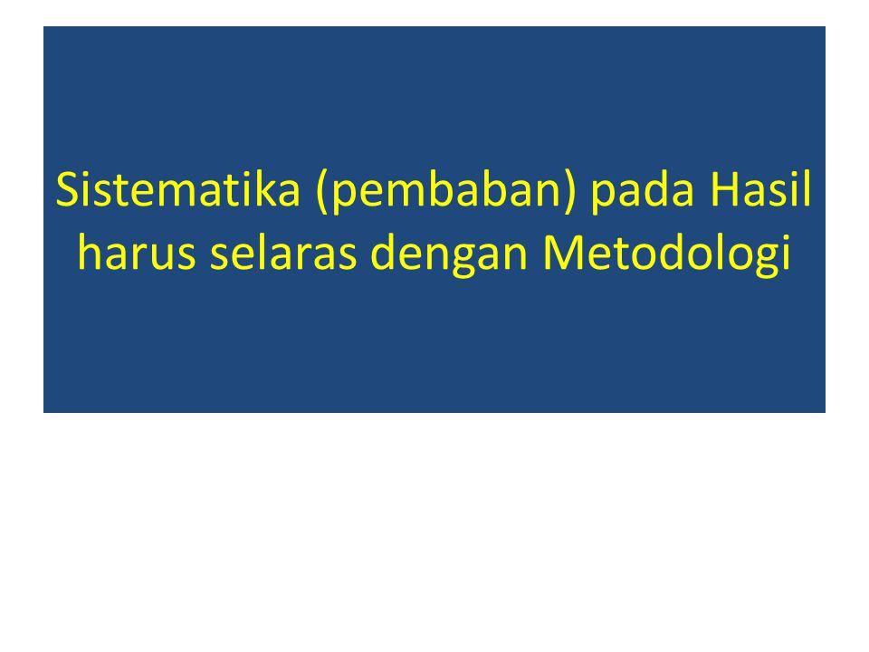 Sistematika (pembaban) pada Hasil harus selaras dengan Metodologi