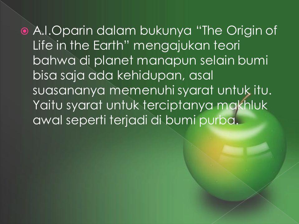A.I.Oparin dalam bukunya The Origin of Life in the Earth mengajukan teori bahwa di planet manapun selain bumi bisa saja ada kehidupan, asal suasananya memenuhi syarat untuk itu.