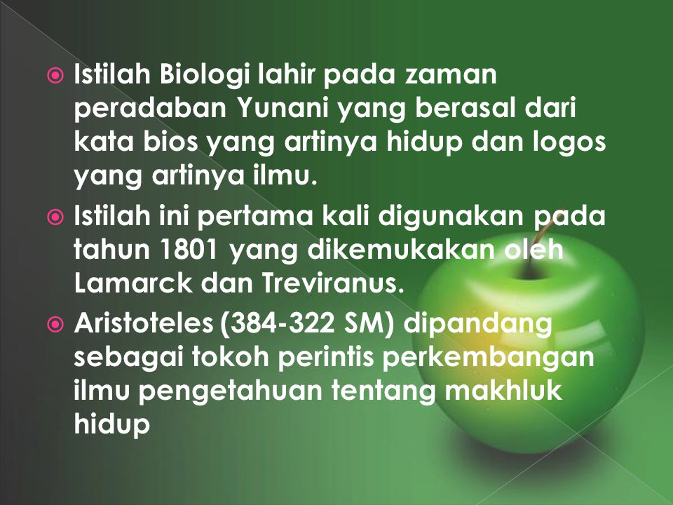 Istilah Biologi lahir pada zaman peradaban Yunani yang berasal dari kata bios yang artinya hidup dan logos yang artinya ilmu.