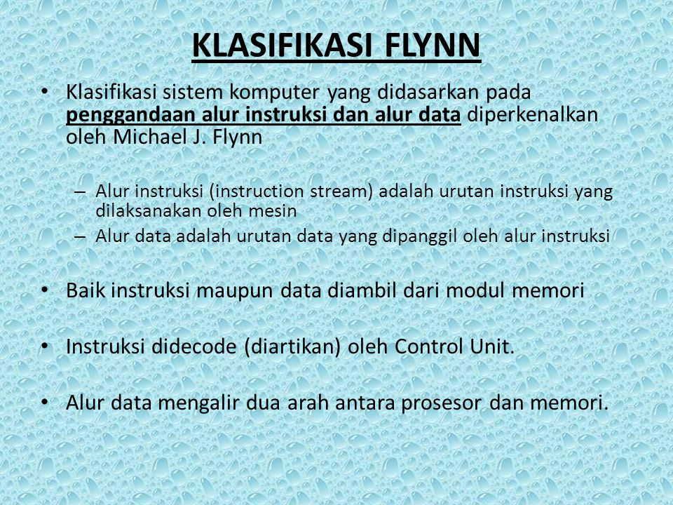 KLASIFIKASI FLYNN Klasifikasi sistem komputer yang didasarkan pada penggandaan alur instruksi dan alur data diperkenalkan oleh Michael J. Flynn.