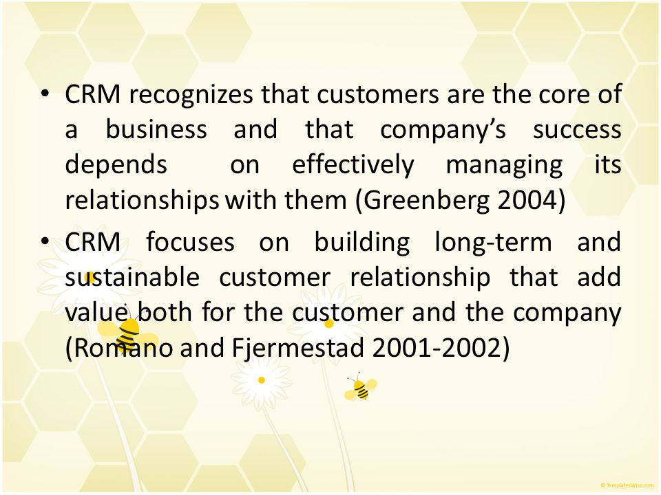 CRM recognizes that customers are the core of a business and that company's success depends on effectively managing its relationships with them (Greenberg 2004)