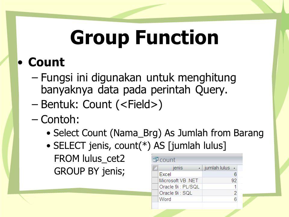 Group Function Count. Fungsi ini digunakan untuk menghitung banyaknya data pada perintah Query. Bentuk: Count (<Field>)