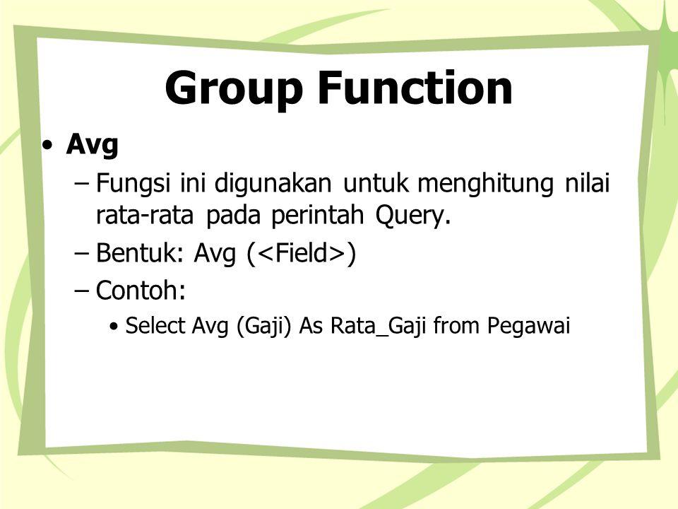 Group Function Avg. Fungsi ini digunakan untuk menghitung nilai rata-rata pada perintah Query. Bentuk: Avg (<Field>)