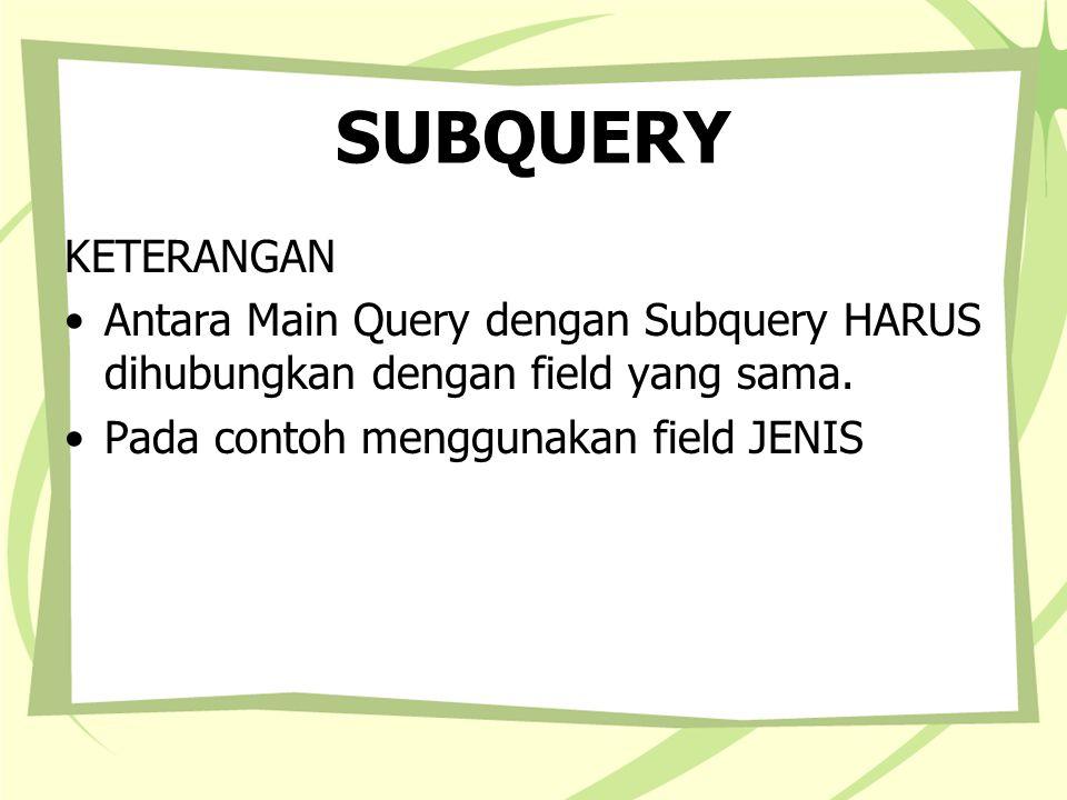 SUBQUERY KETERANGAN. Antara Main Query dengan Subquery HARUS dihubungkan dengan field yang sama.
